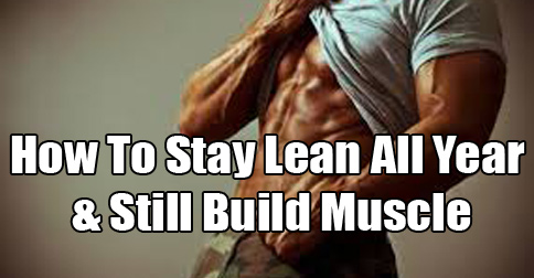 How to Build Muscle & Still Stay Lean All Year Round