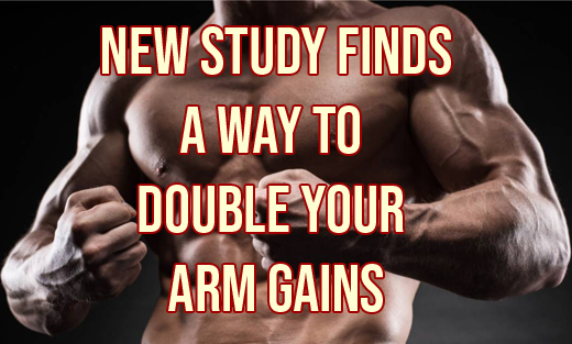 STUDY FINDS HOW TO DOUBLE YOUR ARM GAINS