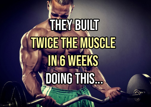 THEY BUILT 2 x MUSCLE IN 6 WKS DOING THIS…