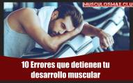 10 errores que detienen tu desarrollo muscular