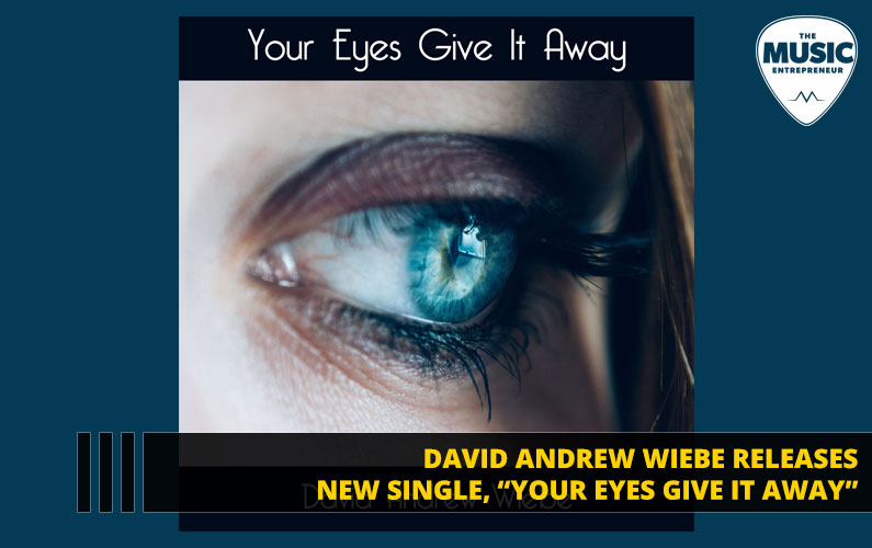 """David Andrew Wiebe Releases New Single, """"Your Eyes Give It Away"""""""