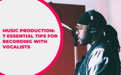 Music Production: 7 Essential Tips for Recording with Vocalists