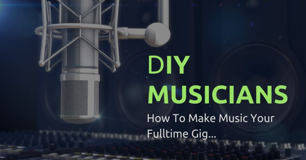 DIY Musicians: 3 Things You Can Do To Make Music Your Full-Time Gig