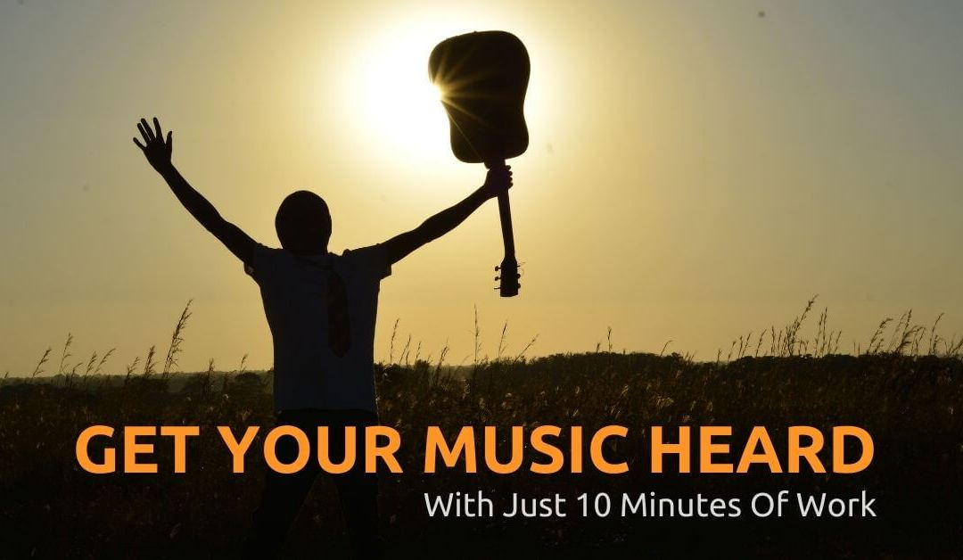How To Get Your Music Heard – 10 Things Artists Can Do In 10 Minutes