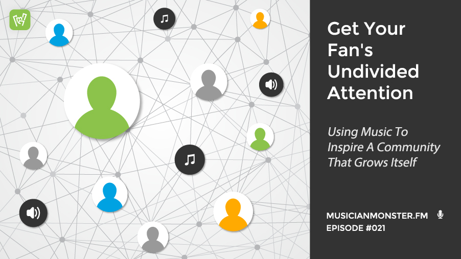 How To Get Your Fan's Undivided Attention: Using Music To Inspire A Community That Grows Itself