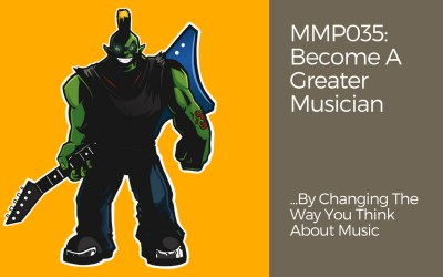 MMP035: Become A Greater Musician By Changing The Way You Think About Music