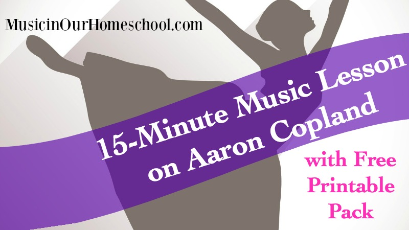 15-Minute Music Lesson on Aaron Copland, with free printable pack, from Music in Our Homeschool