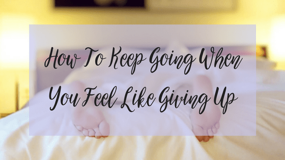 How To Keep Going When You Feel Like Giving Up