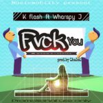 FAST DOWNLOAD:! K Flash Ft Wharspy Jay – Fvck You