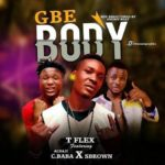 FAST DOWNLOAD:! T-flex – Gbe Body ft S Brown & C-Baba(Prod by Snowz)
