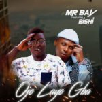 Mr Bay Ft. Bishi – Oje Laye Gba (Prod. Adex Da Flex)