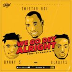 FAST DOWNLOAD: Twistar Ft. Danny S & OlaDips – We Go Dey Alright (Remix)