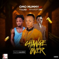 Omo Mummy Ft. Fella2 X Wharspy Jay – Change Over