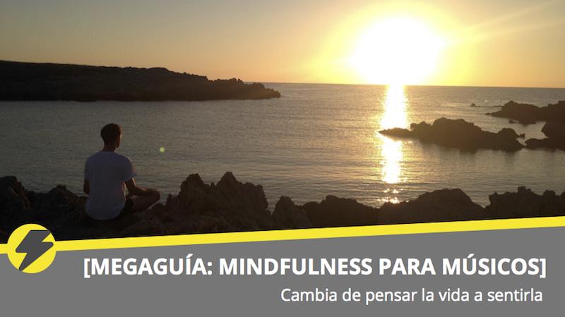 [MEGAGUÍA: MINDFULNESS PARA MÚSICOS] Cambia de pensar la vida a sentirla