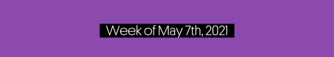 Week of May 7th, 2021