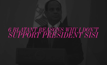 6 Blatant Reasons Why I Don't Support President Sisi
