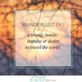 Wanderlanst: a strong innate, impulse or desire to travel the world
