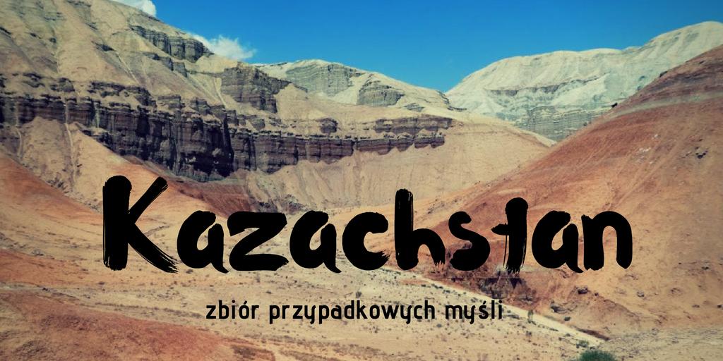 Kazachstan: niepraktycznie, chaotycznie, subiektywnie. Zbiór przypadkowych myśli.