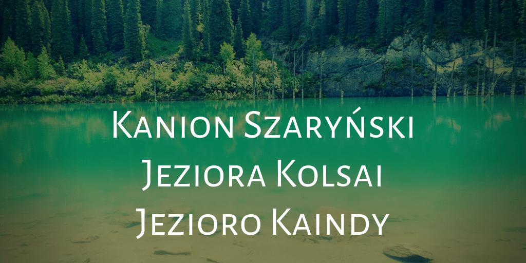 Kazachski trójpak, czyli Kanion Szaryński, jeziora Kolsai i Kaindy