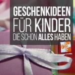 Sinnvolle Geschenke Fur Kinder Die Schon Alles Haben Muttis Nahkastchen