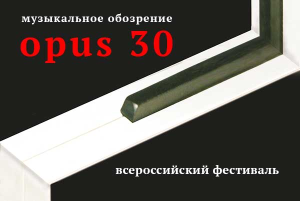 Всероссийский фестиваль «Музыкальное обозрение» – opus 30