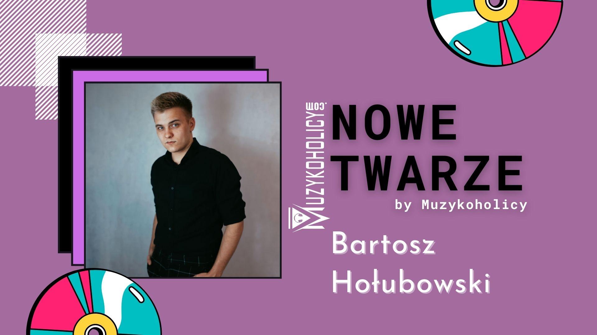 NOWE TWARZE | Bartosz Hołubowski
