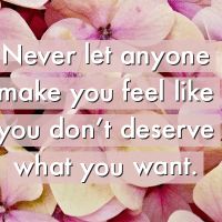 Never let anyone make you feel like you don't deserve what you want