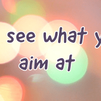 You see what you aim at