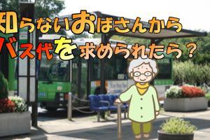知らないおばさんからバス代を求められたら?