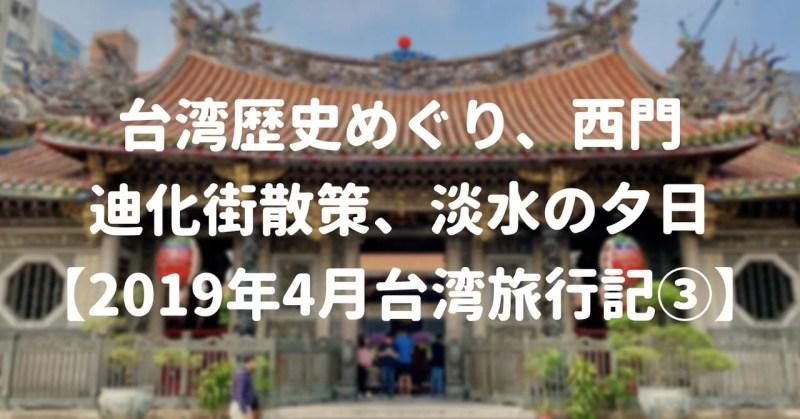 台湾歴史めぐり、西門、迪化街散策、淡水の夕日【2019年4月台湾旅行記③】