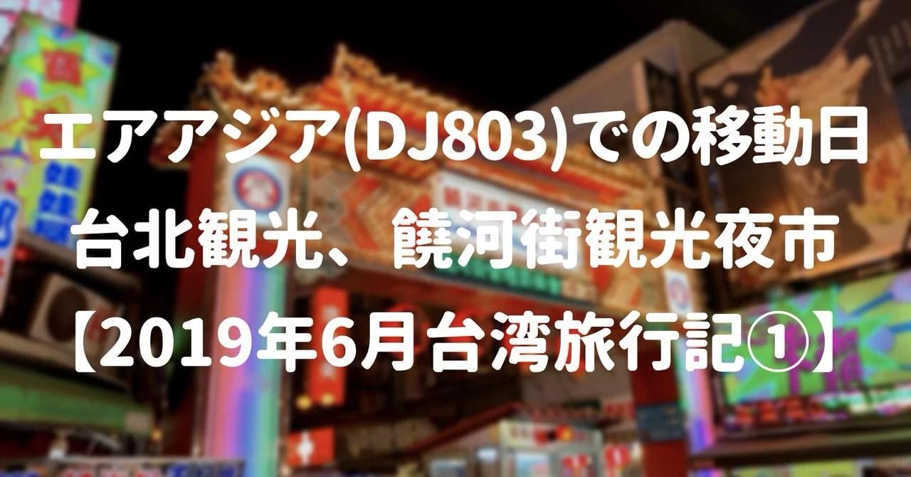 エアアジア(DJ803)での移動日と台北観光、饒河街観光夜市【2019年6月台湾旅行記①】