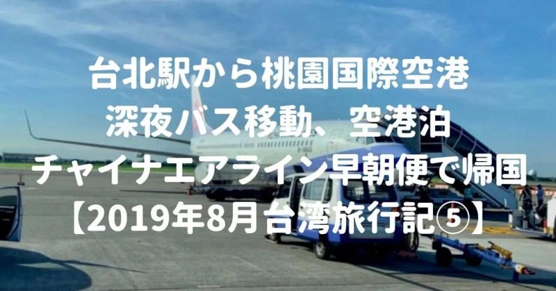台北駅から桃園国際空港へ深夜バス移動、空港泊、チャイナエアライン早朝便で帰国【2019年8月台湾旅行記⑤】