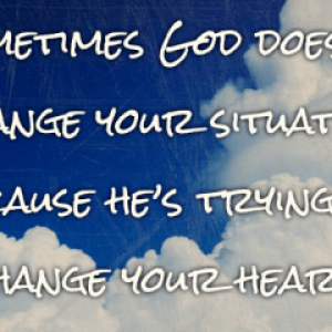 Sometimes God doesn't change your situation because he's trying to change your heart.