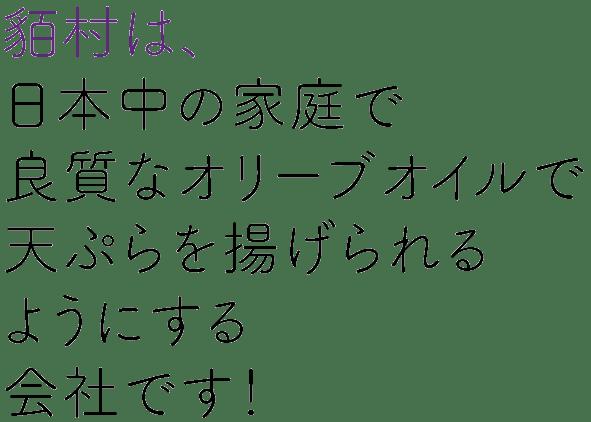 貊村は、 日本中の家庭で 良質なオリーブオイルで 天ぷらを揚げられる ようにする 会社です!