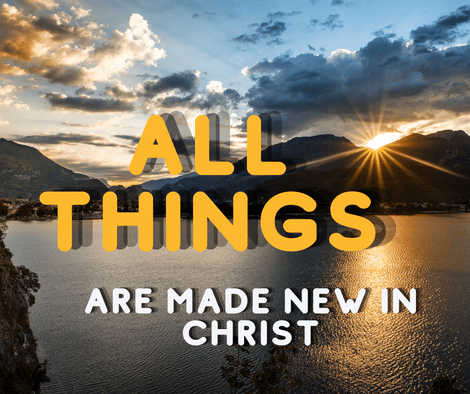 All Things Are Made New In Christ Jesus (New Creatures)