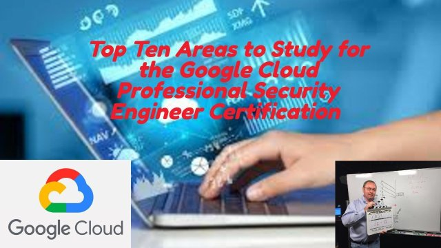 Top Ten Areas to Study for the Google Cloud Professional Security Engineer Certification