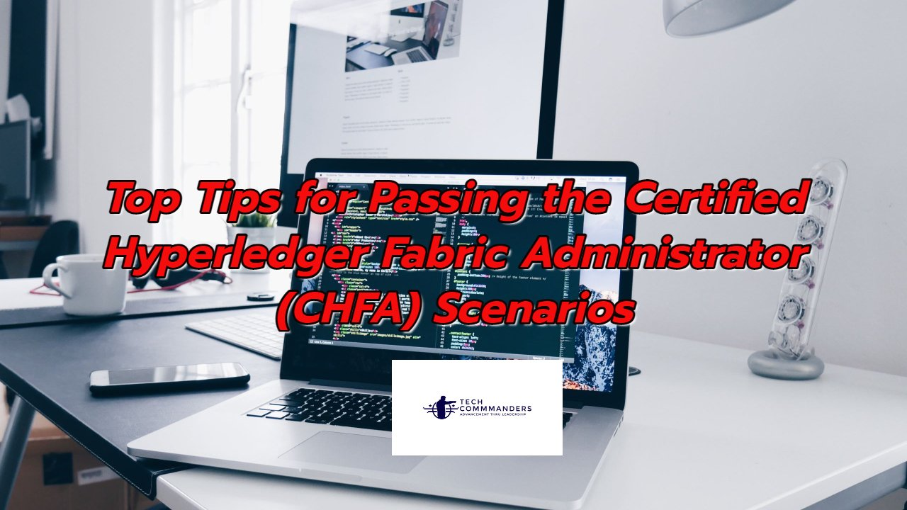 Top Tips for Passing the Certified Hyperledger Fabric Administrator (CHFA) Exam Scenarios