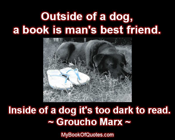 Outside of a dog, a book is man's best friend. Inside of a dog it's too dark to read. ~ Groucho Marx ~