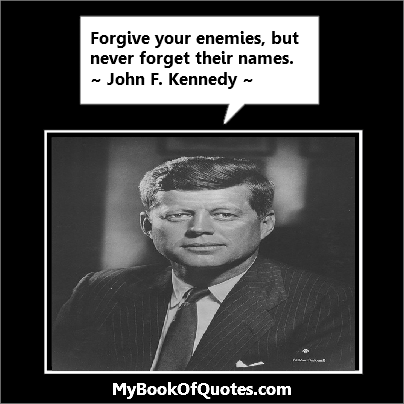 Forgive your enemies, but never forget their names. Kennedy