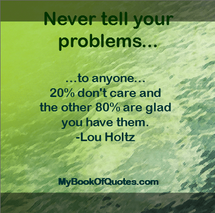 Never tell your problems to anyone - quote