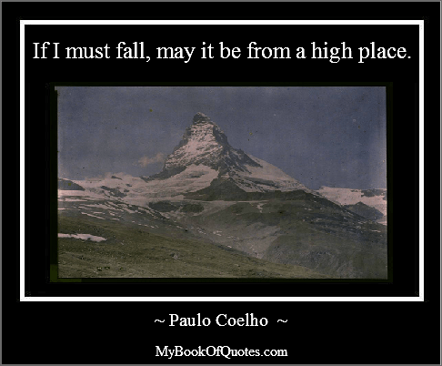 If I must fall, may it be from a high place.
