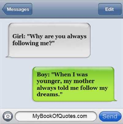 "Girl: ""Why are you always following me?"" Boy: ""When I was younger, my mother always told me follow my dreams."""