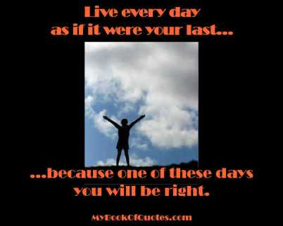 Live every day as if it were your last because one day it will be