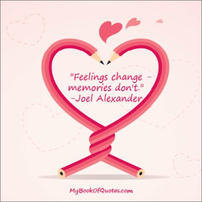 Feelings change - memories don't. -Joel Alexander