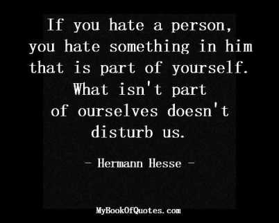 If you hate a person, you hate something in him that is part of yourself