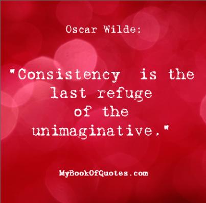 Consistency is the last refuge of the unimaginative Wilde