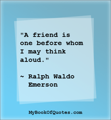 A friend is one before whom I may think aloud Ralph Waldo Emerson