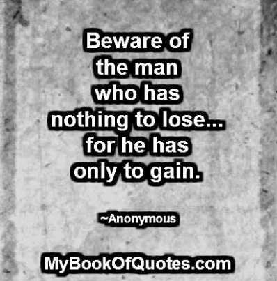 Beware of the man who has nothing to lose for he has only to gain