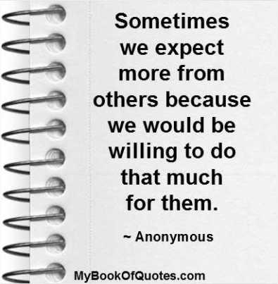 Sometimes we expect more from others because we would be willing to do that much for them