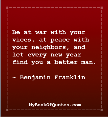 Be at war with your vices, at peace with your neighbors, and let every new year find you a better man. ~ Benjamin Franklin